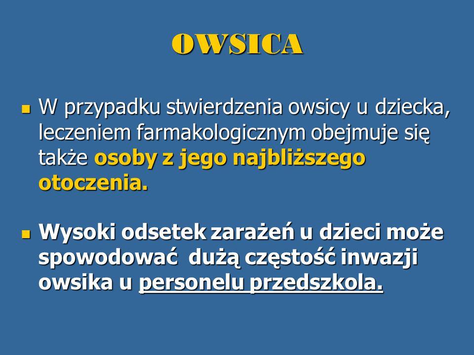 OWSICA W przypadku stwierdzenia owsicy u dziecka, leczeniem farmakologicznym obejmuje się także osoby z jego najbliższego otoczenia.