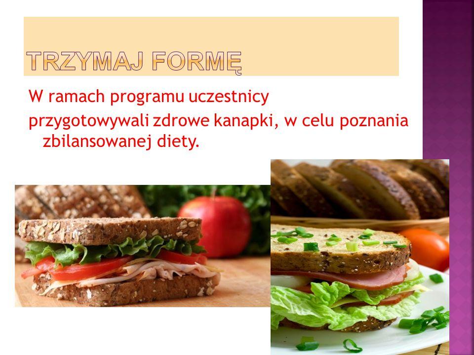 TRZYMAJ FORMĘ W ramach programu uczestnicy przygotowywali zdrowe kanapki, w celu poznania zbilansowanej diety.
