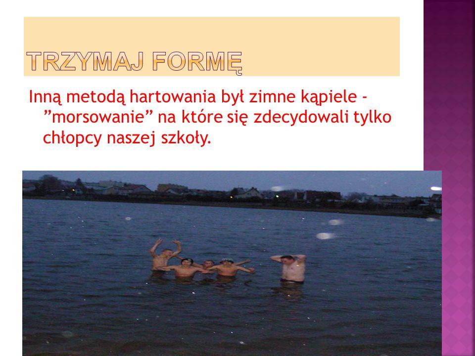 TRZYMAJ FORMĘ Inną metodą hartowania był zimne kąpiele - morsowanie na które się zdecydowali tylko chłopcy naszej szkoły.