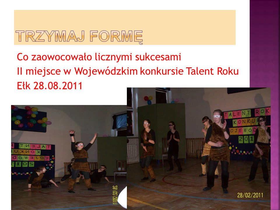 TRZYMAJ FORMĘ Co zaowocowało licznymi sukcesami II miejsce w Wojewódzkim konkursie Talent Roku Ełk 28.08.2011
