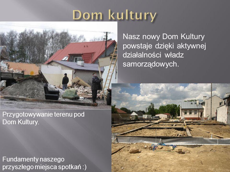 Dom kultury Nasz nowy Dom Kultury powstaje dzięki aktywnej działalności władz samorządowych. Przygotowywanie terenu pod Dom Kultury.