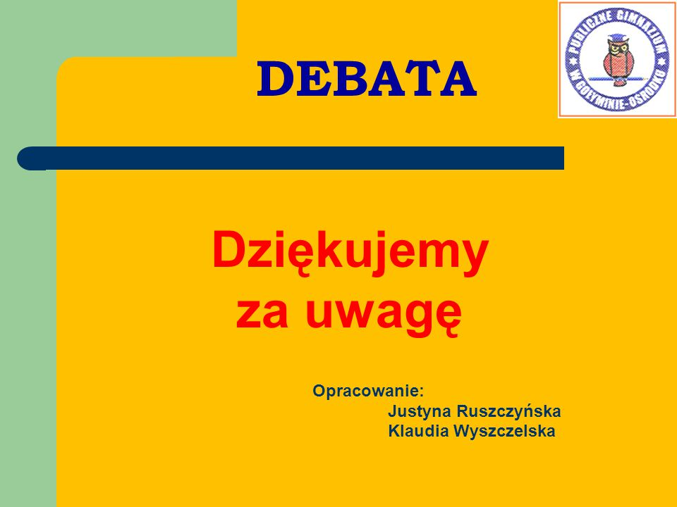 DEBATA Dziękujemy za uwagę Opracowanie: Justyna Ruszczyńska