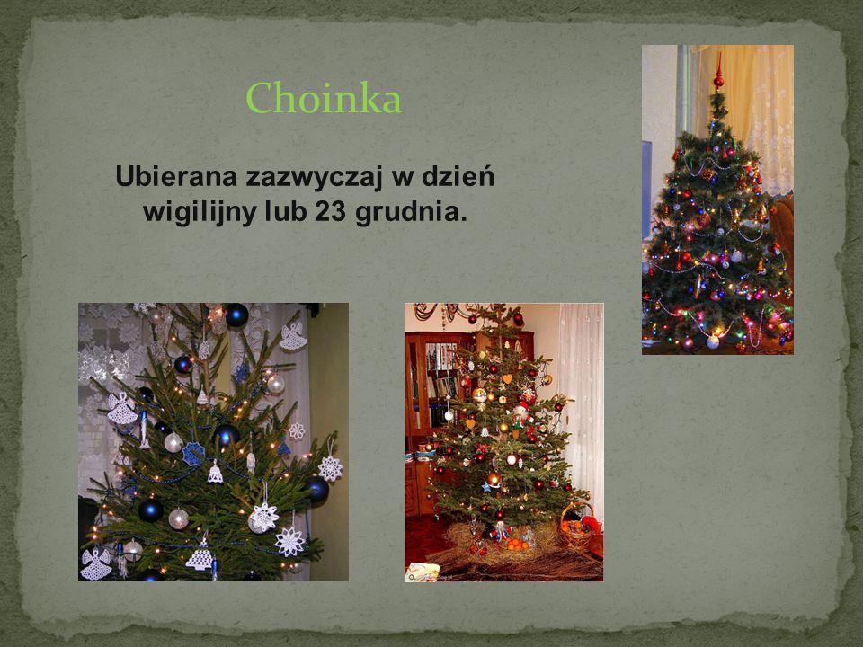Ubierana zazwyczaj w dzień wigilijny lub 23 grudnia.