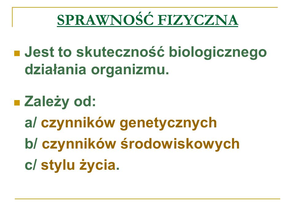 SPRAWNOŚĆ FIZYCZNA Jest to skuteczność biologicznego działania organizmu. Zależy od: a/ czynników genetycznych.