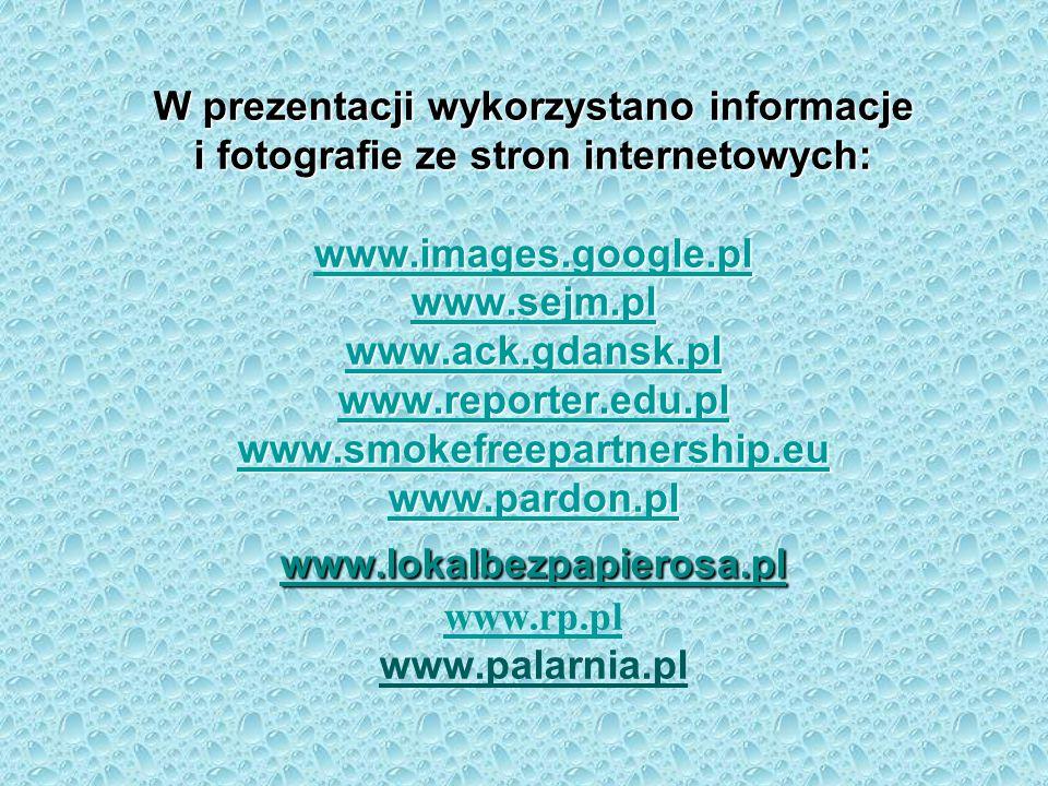 W prezentacji wykorzystano informacje i fotografie ze stron internetowych: www.images.google.pl www.sejm.pl www.ack.gdansk.pl www.reporter.edu.pl www.smokefreepartnership.eu www.pardon.pl www.lokalbezpapierosa.pl www.rp.pl www.palarnia.pl