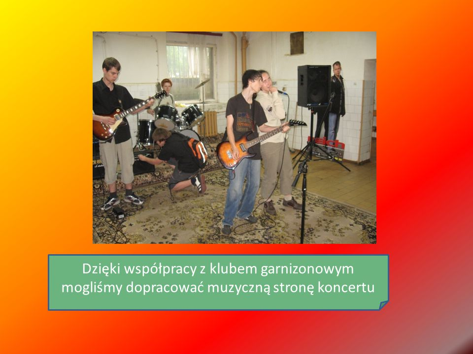 Dzięki współpracy z klubem garnizonowym mogliśmy dopracować muzyczną stronę koncertu