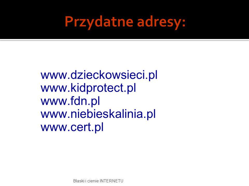 Przydatne adresy: www.dzieckowsieci.pl www.kidprotect.pl www.fdn.pl www.niebieskalinia.pl www.cert.pl