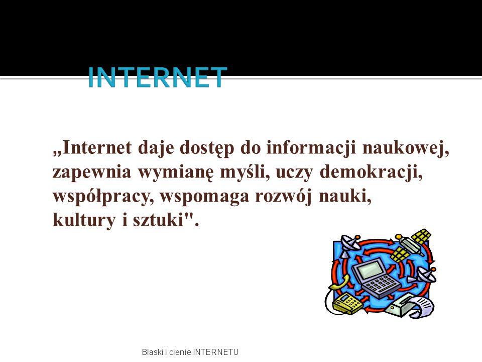 """INTERNET """"Internet daje dostęp do informacji naukowej, zapewnia wymianę myśli, uczy demokracji, współpracy, wspomaga rozwój nauki, kultury i sztuki ."""