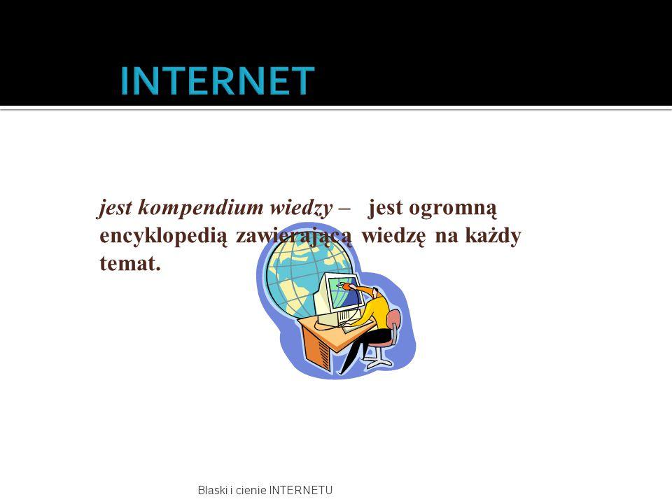 INTERNET jest kompendium wiedzy – jest ogromną encyklopedią zawierającą wiedzę na każdy temat.