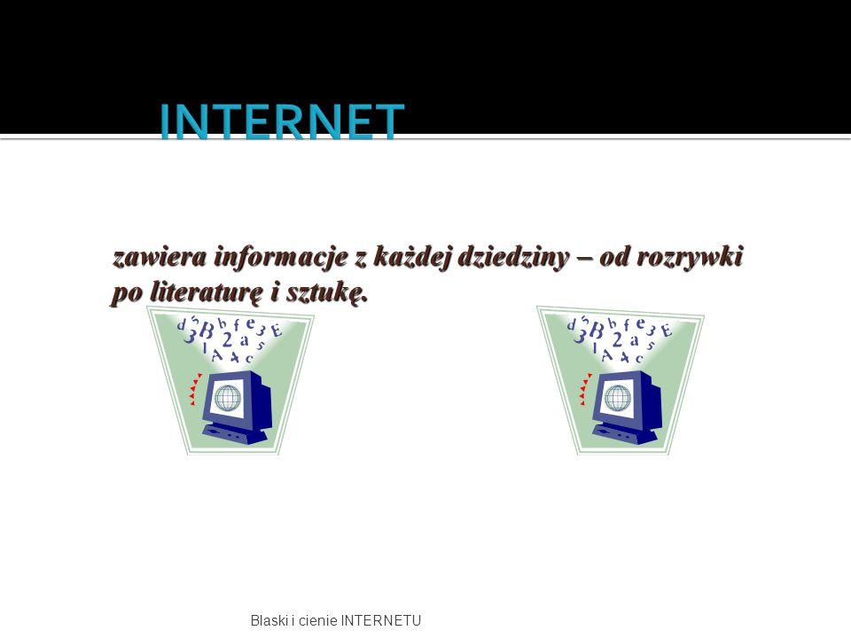 INTERNET zawiera informacje z każdej dziedziny – od rozrywki po literaturę i sztukę.