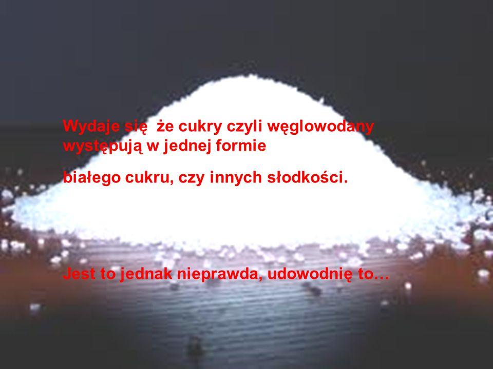 Wydaje się że cukry czyli węglowodany występują w jednej formie białego cukru, czy innych słodkości.