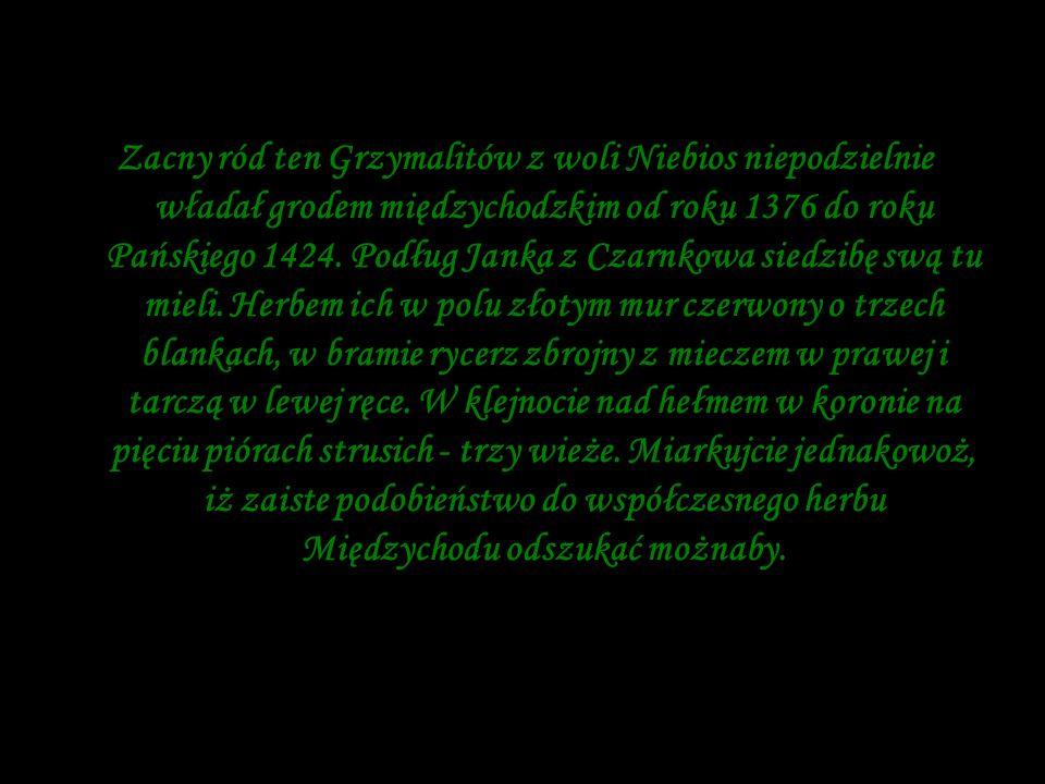 Zacny ród ten Grzymalitów z woli Niebios niepodzielnie władał grodem międzychodzkim od roku 1376 do roku Pańskiego 1424.