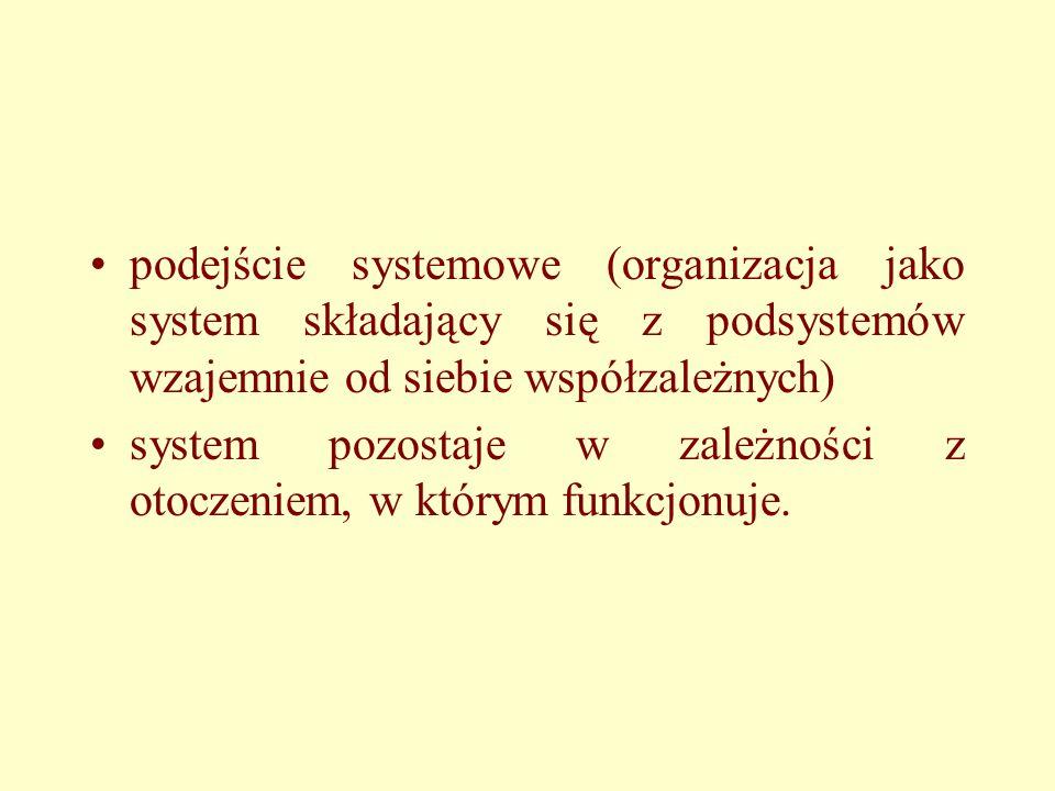 podejście systemowe (organizacja jako system składający się z podsystemów wzajemnie od siebie współzależnych)