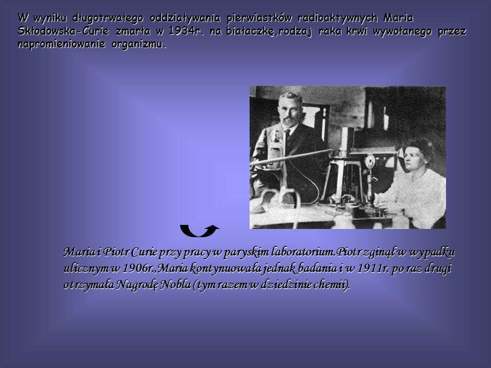 W wyniku długotrwałego oddziaływania pierwiastków radioaktywnych Maria Skłodowska-Curie zmarła w 1934r. na białaczkę,rodzaj raka krwi wywołanego przez napromieniowanie organizmu.