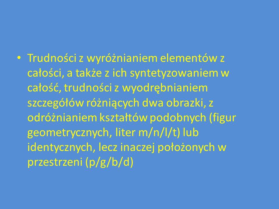 Trudności z wyróżnianiem elementów z całości, a także z ich syntetyzowaniem w całość, trudności z wyodrębnianiem szczegółów różniących dwa obrazki, z odróżnianiem kształtów podobnych (figur geometrycznych, liter m/n/l/t) lub identycznych, lecz inaczej położonych w przestrzeni (p/g/b/d)