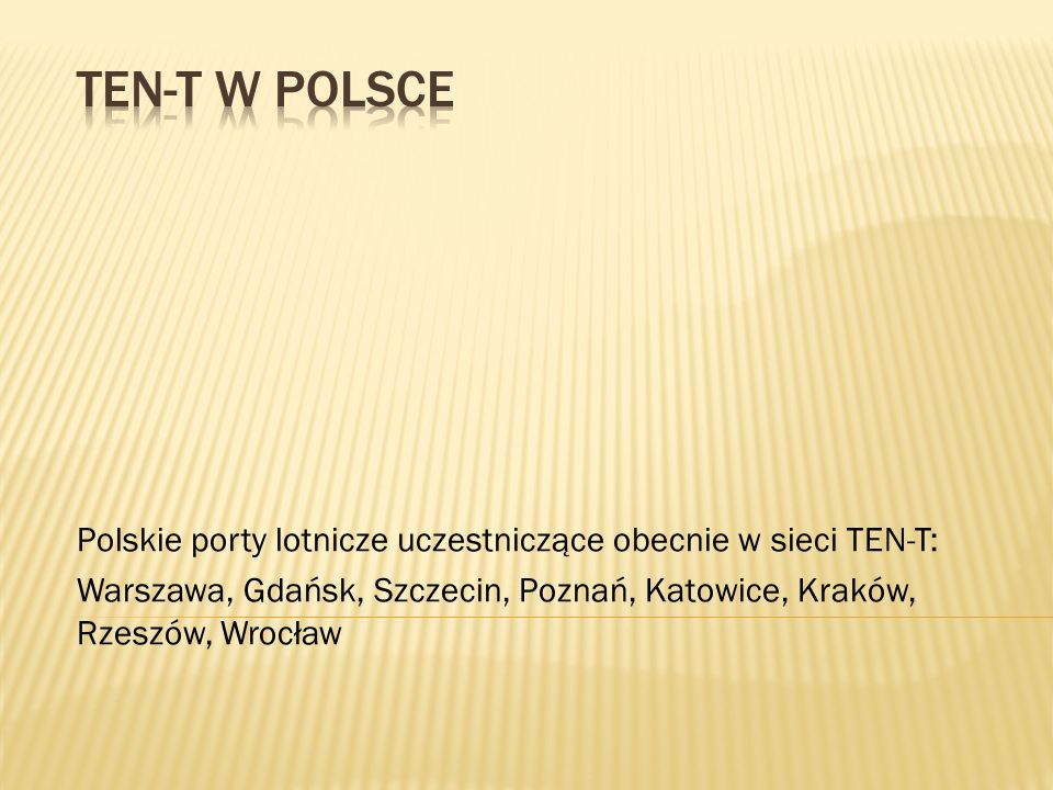TEN-T w Polsce Polskie porty lotnicze uczestniczące obecnie w sieci TEN-T: Warszawa, Gdańsk, Szczecin, Poznań, Katowice, Kraków, Rzeszów, Wrocław.