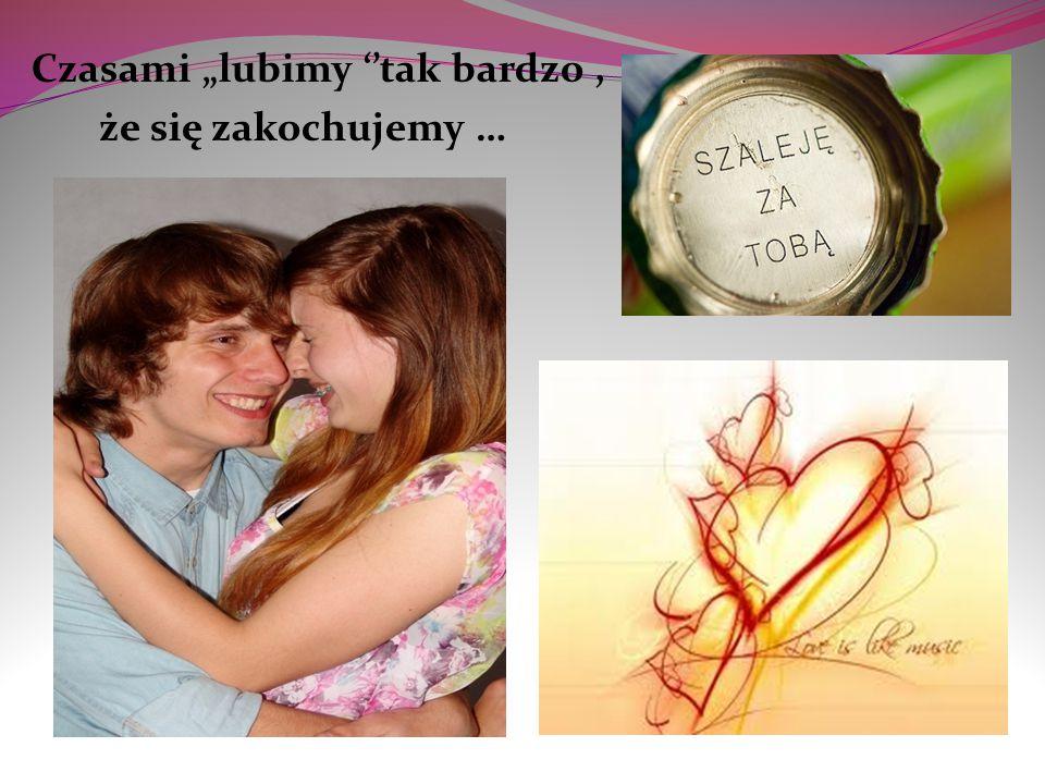 """Czasami """"lubimy ''tak bardzo , że się zakochujemy …"""