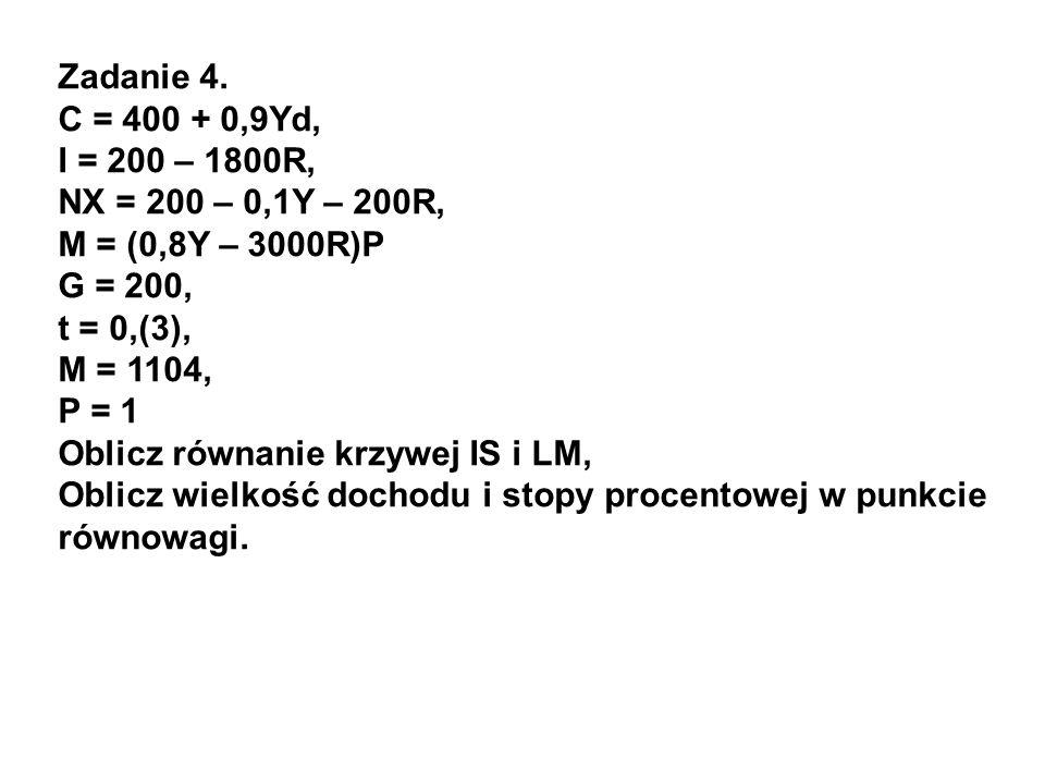 Zadanie 4. C = 400 + 0,9Yd, I = 200 – 1800R, NX = 200 – 0,1Y – 200R, M = (0,8Y – 3000R)P. G = 200,