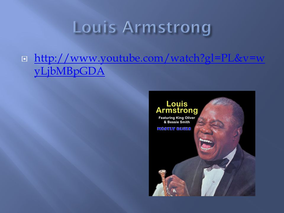 Louis Armstrong http://www.youtube.com/watch gl=PL&v=wyLjbMBpGDA