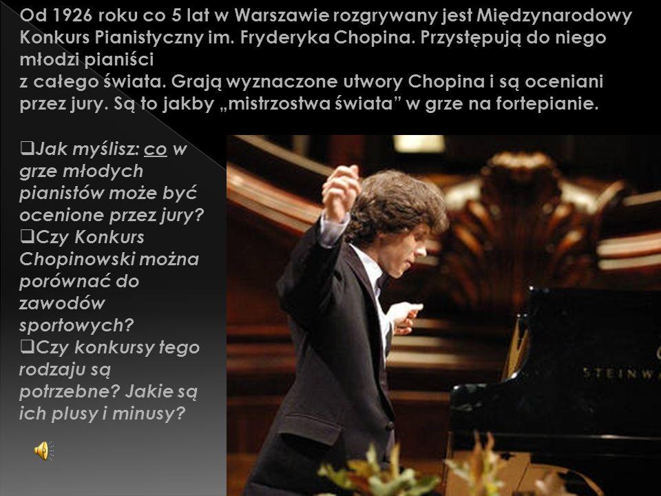 """Od 1926 roku co 5 lat w Warszawie rozgrywany jest Międzynarodowy Konkurs Pianistyczny im. Fryderyka Chopina. Przystępują do niego młodzi pianiści z całego świata. Grają wyznaczone utwory Chopina i są oceniani przez jury. Są to jakby """"mistrzostwa świata w grze na fortepianie."""