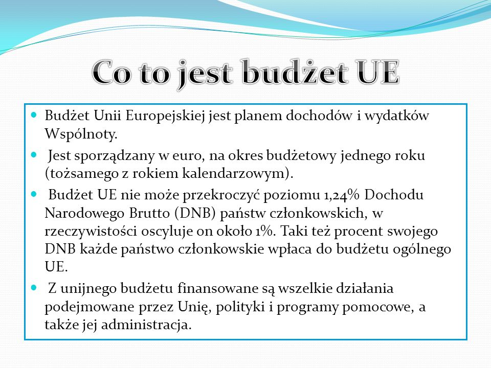 Co to jest budżet UE Budżet Unii Europejskiej jest planem dochodów i wydatków Wspólnoty.