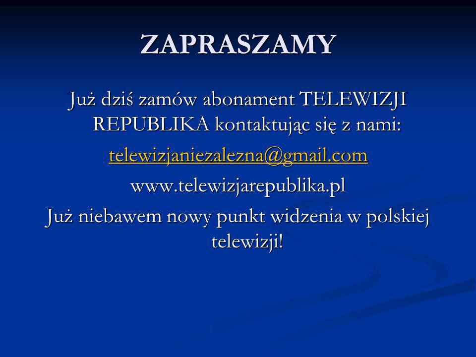 ZAPRASZAMY Już dziś zamów abonament TELEWIZJI REPUBLIKA kontaktując się z nami: telewizjaniezalezna@gmail.com.