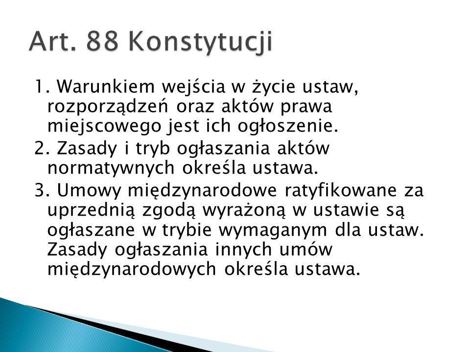 Art. 88 Konstytucji 1. Warunkiem wejścia w życie ustaw, rozporządzeń oraz aktów prawa miejscowego jest ich ogłoszenie.