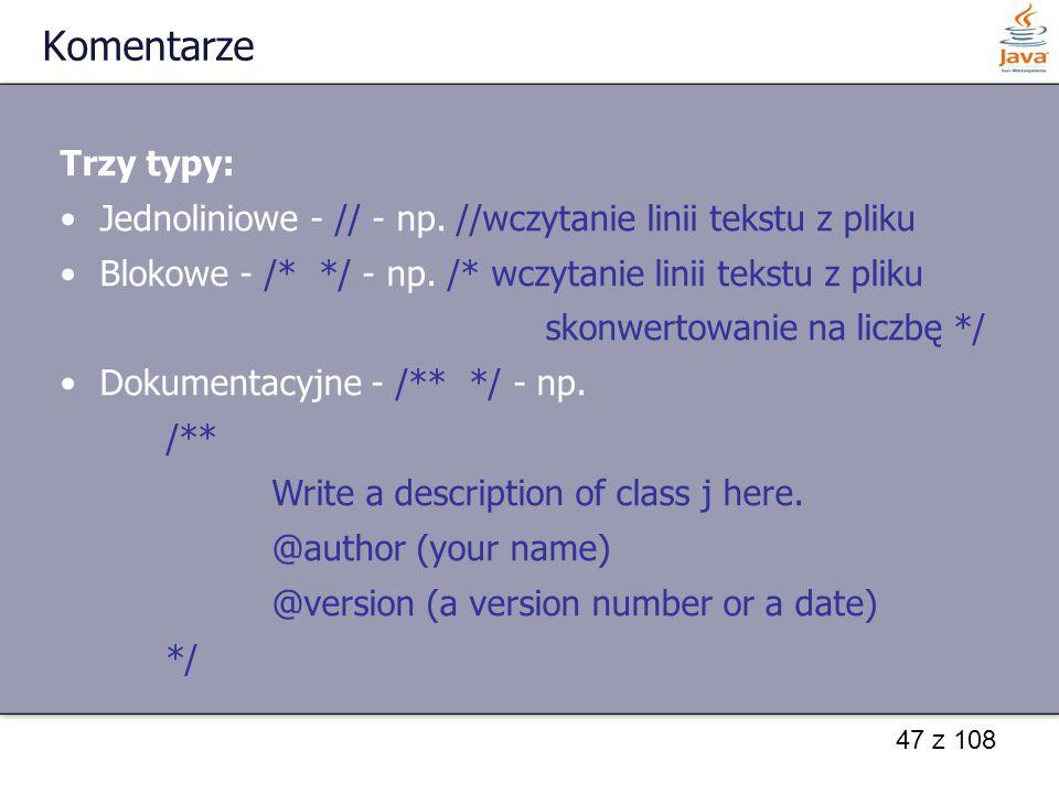 Komentarze Trzy typy: Jednoliniowe - // - np. //wczytanie linii tekstu z pliku. Blokowe - /* */ - np. /* wczytanie linii tekstu z pliku.