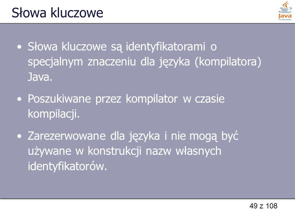 Słowa kluczowe Słowa kluczowe są identyfikatorami o specjalnym znaczeniu dla języka (kompilatora) Java.
