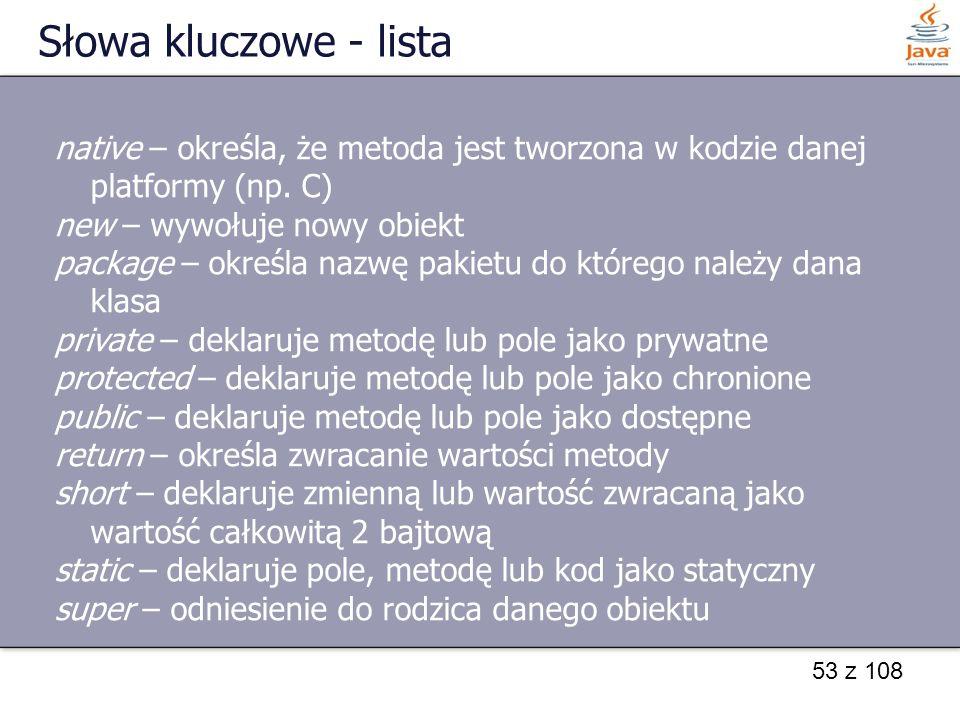 Słowa kluczowe - lista native – określa, że metoda jest tworzona w kodzie danej platformy (np. C) new – wywołuje nowy obiekt.