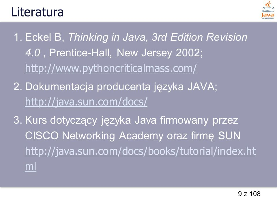 Literatura Eckel B, Thinking in Java, 3rd Edition Revision 4.0 , Prentice-Hall, New Jersey 2002; http://www.pythoncriticalmass.com/