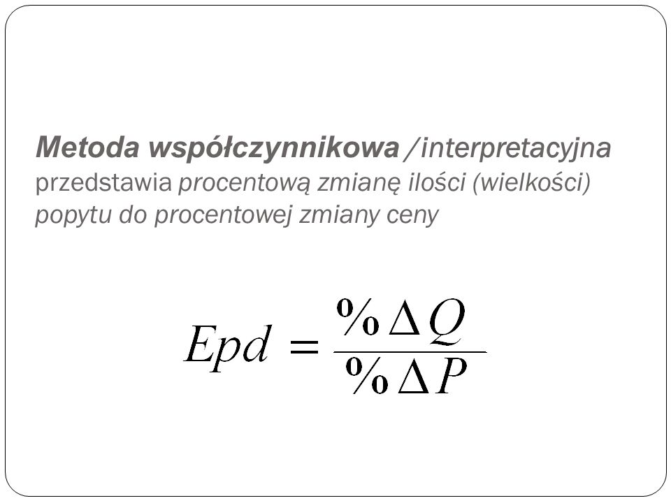 Metoda współczynnikowa /interpretacyjna przedstawia procentową zmianę ilości (wielkości) popytu do procentowej zmiany ceny