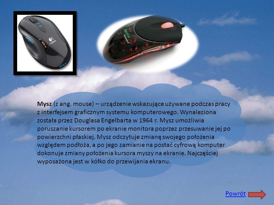 Mysz (z ang. mouse) – urządzenie wskazujące używane podczas pracy z interfejsem graficznym systemu komputerowego. Wynaleziona została przez Douglasa Engelbarta w 1964 r. Mysz umożliwia poruszanie kursorem po ekranie monitora poprzez przesuwanie jej po powierzchni płaskiej. Mysz odczytuje zmianę swojego położenia względem podłoża, a po jego zamianie na postać cyfrową komputer dokonuje zmiany położenia kursora myszy na ekranie. Najczęściej wyposażona jest w kółko do przewijania ekranu.
