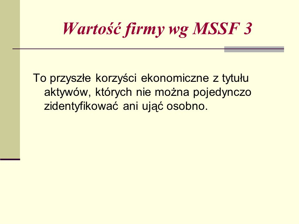 Wartość firmy wg MSSF 3 To przyszłe korzyści ekonomiczne z tytułu aktywów, których nie można pojedynczo zidentyfikować ani ująć osobno.