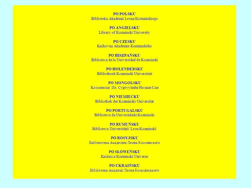 PO POLSKU Biblioteka Akademii Leona Koźmińskiego PO ANGIELSKU Library of Kozminski University PO CZESKU Knihovna Akademie Kozminského PO HISZPAŃSKU Biblioteca de la Universidad de Kozminski PO HOLENDERSKU Bibliotheek Kozminski Universiteit PO MONGOLSKU Koзмински Их Сypгуулийн Номын Сан PO NIEMIECKU Bibliothek der Koźmiński-Universität PO PORTUGALSKU Biblioteca da Universidade Kozminski PO RUMUŃSKU Biblioteca Universității Leon Kozminski PO ROSYJSKU Библиотека Академии Леона Козминского PO SŁOWEŃSKU Knižnica Kozminski Univerze PO UKRAIŃSKU Бібліотека Академії Леона Козьмінського