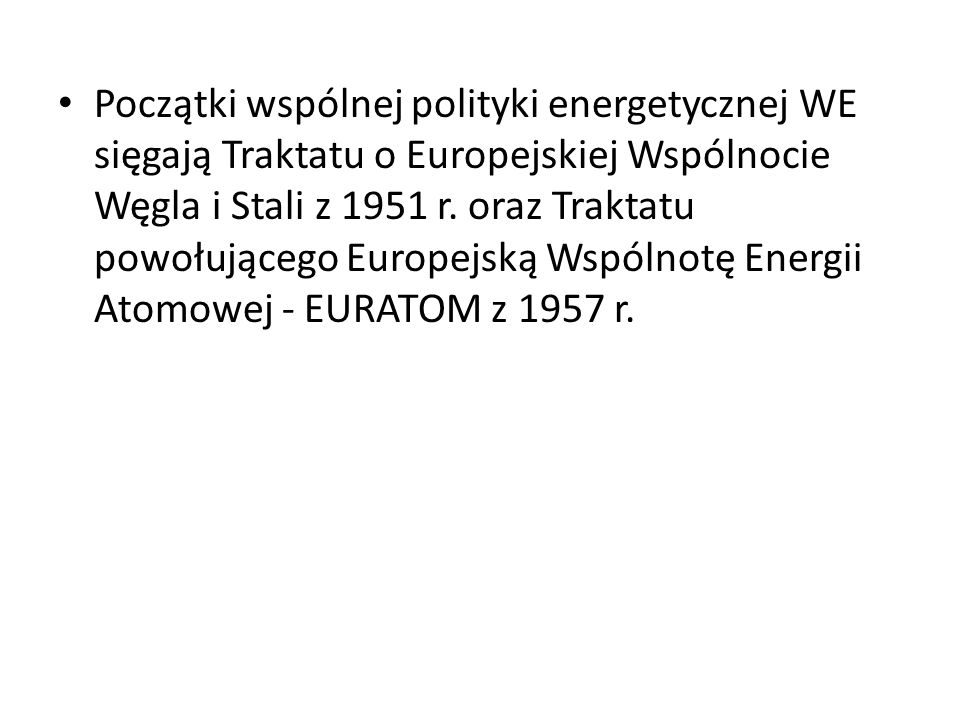 Początki wspólnej polityki energetycznej WE sięgają Traktatu o Europejskiej Wspólnocie Węgla i Stali z 1951 r.