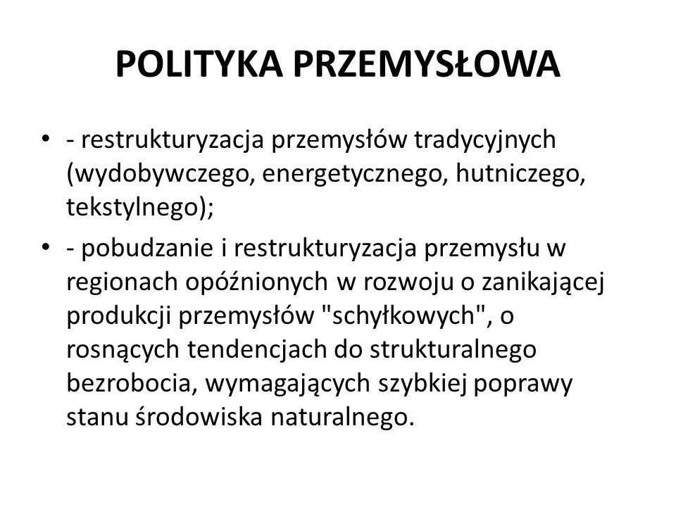 POLITYKA PRZEMYSŁOWA - restrukturyzacja przemysłów tradycyjnych (wydobywczego, energetycznego, hutniczego, tekstylnego);