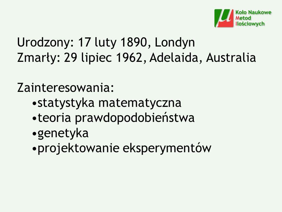 Urodzony: 17 luty 1890, Londyn Zmarły: 29 lipiec 1962, Adelaida, Australia. Zainteresowania: statystyka matematyczna.