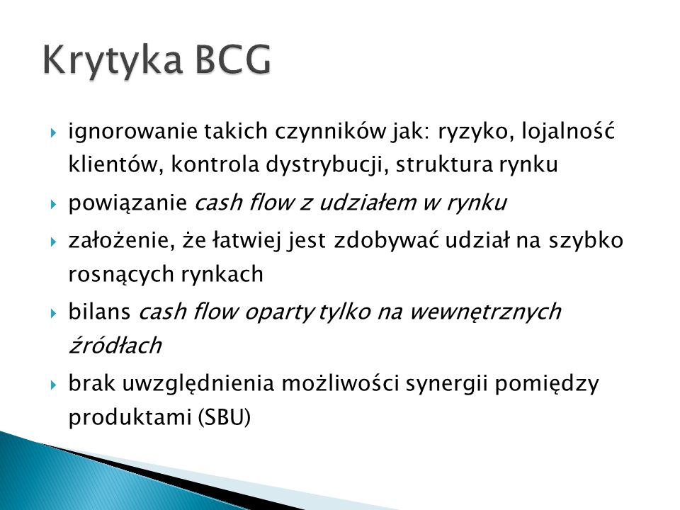 Krytyka BCG ignorowanie takich czynników jak: ryzyko, lojalność klientów, kontrola dystrybucji, struktura rynku.