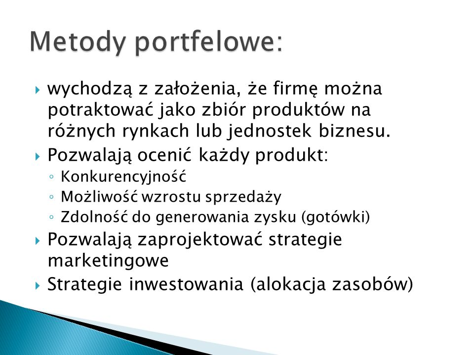 Metody portfelowe: wychodzą z założenia, że firmę można potraktować jako zbiór produktów na różnych rynkach lub jednostek biznesu.