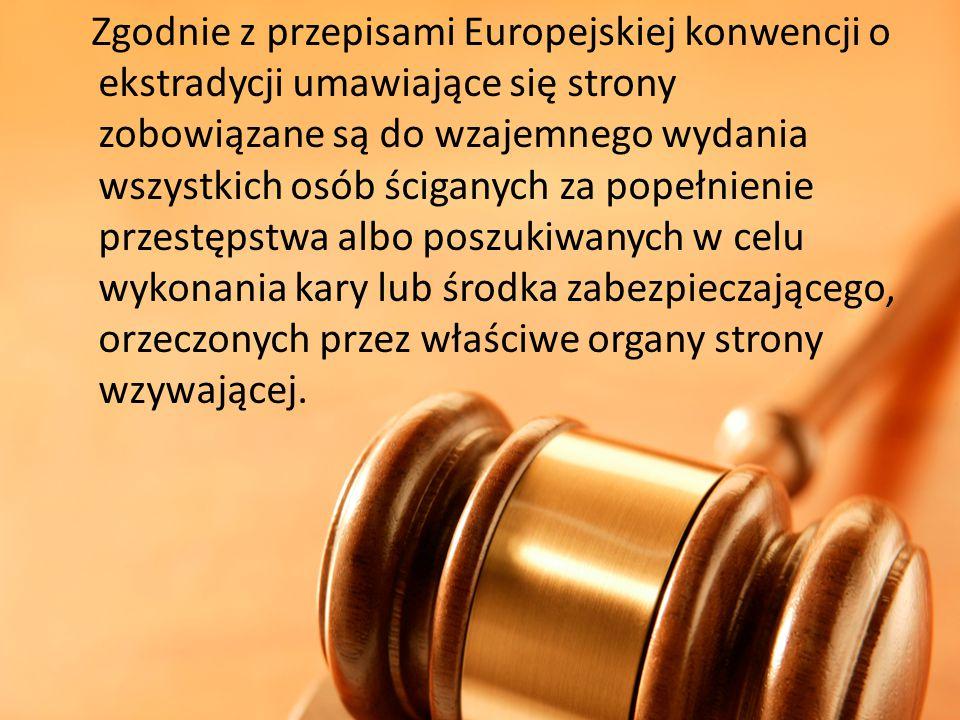 Zgodnie z przepisami Europejskiej konwencji o ekstradycji umawiające się strony zobowiązane są do wzajemnego wydania wszystkich osób ściganych za popełnienie przestępstwa albo poszukiwanych w celu wykonania kary lub środka zabezpieczającego, orzeczonych przez właściwe organy strony wzywającej.