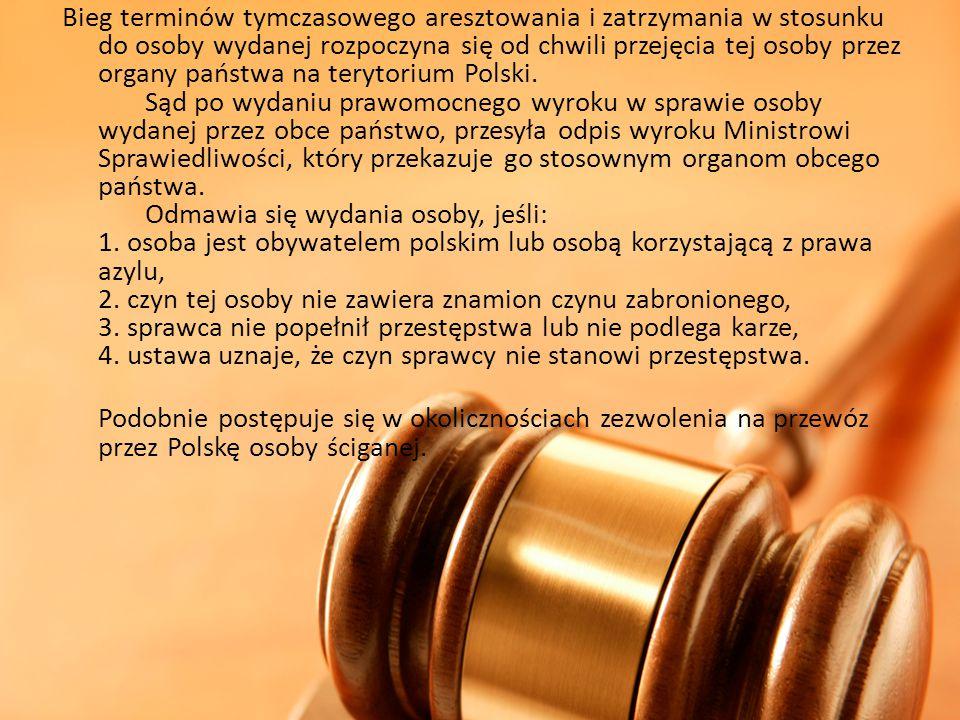 Bieg terminów tymczasowego aresztowania i zatrzymania w stosunku do osoby wydanej rozpoczyna się od chwili przejęcia tej osoby przez organy państwa na terytorium Polski. Sąd po wydaniu prawomocnego wyroku w sprawie osoby wydanej przez obce państwo, przesyła odpis wyroku Ministrowi Sprawiedliwości, który przekazuje go stosownym organom obcego państwa. Odmawia się wydania osoby, jeśli: 1. osoba jest obywatelem polskim lub osobą korzystającą z prawa azylu, 2. czyn tej osoby nie zawiera znamion czynu zabronionego, 3. sprawca nie popełnił przestępstwa lub nie podlega karze, 4. ustawa uznaje, że czyn sprawcy nie stanowi przestępstwa.
