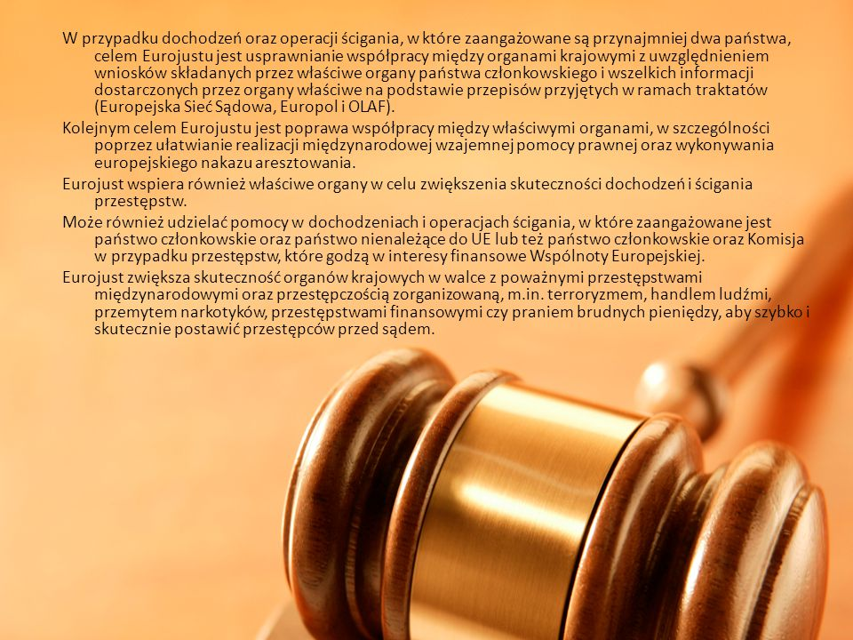 W przypadku dochodzeń oraz operacji ścigania, w które zaangażowane są przynajmniej dwa państwa, celem Eurojustu jest usprawnianie współpracy między organami krajowymi z uwzględnieniem wniosków składanych przez właściwe organy państwa członkowskiego i wszelkich informacji dostarczonych przez organy właściwe na podstawie przepisów przyjętych w ramach traktatów (Europejska Sieć Sądowa, Europol i OLAF).