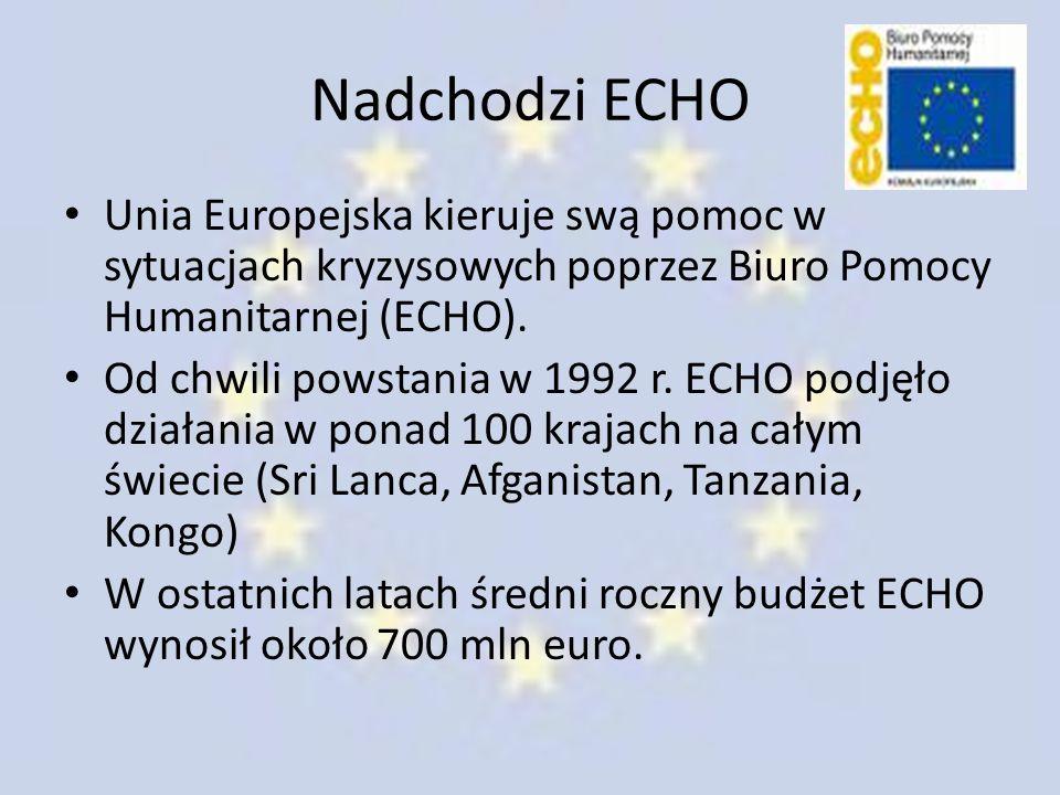 Nadchodzi ECHO Unia Europejska kieruje swą pomoc w sytuacjach kryzysowych poprzez Biuro Pomocy Humanitarnej (ECHO).