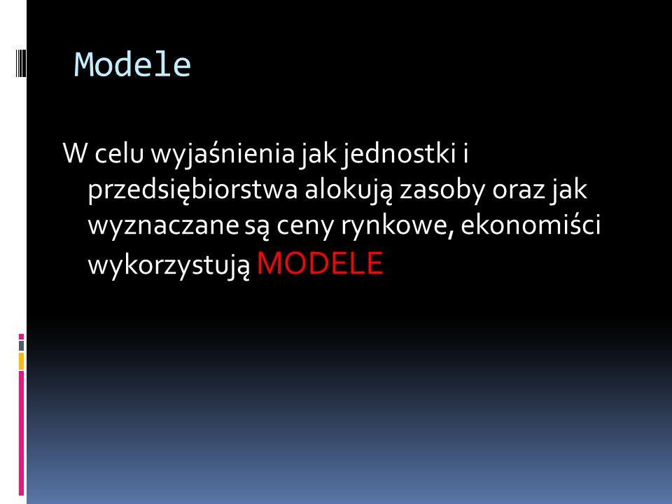 Modele W celu wyjaśnienia jak jednostki i przedsiębiorstwa alokują zasoby oraz jak wyznaczane są ceny rynkowe, ekonomiści wykorzystują MODELE.