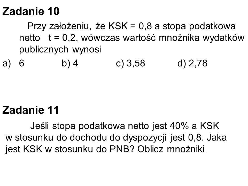 Zadanie 10 Przy założeniu, że KSK = 0,8 a stopa podatkowa netto t = 0,2, wówczas wartość mnożnika wydatków publicznych wynosi.