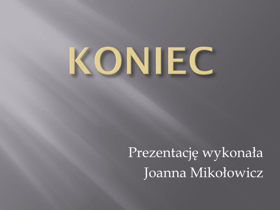 KONIEC Prezentację wykonała Joanna Mikołowicz