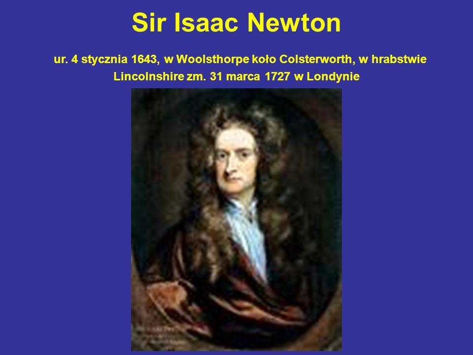 Sir Isaac Newton ur. 4 stycznia 1643, w Woolsthorpe koło Colsterworth, w hrabstwie Lincolnshire zm. 31 marca 1727 w Londynie