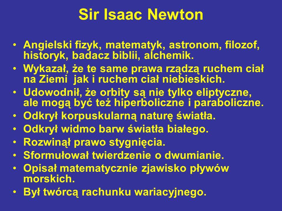 Sir Isaac Newton Angielski fizyk, matematyk, astronom, filozof, historyk, badacz biblii, alchemik.