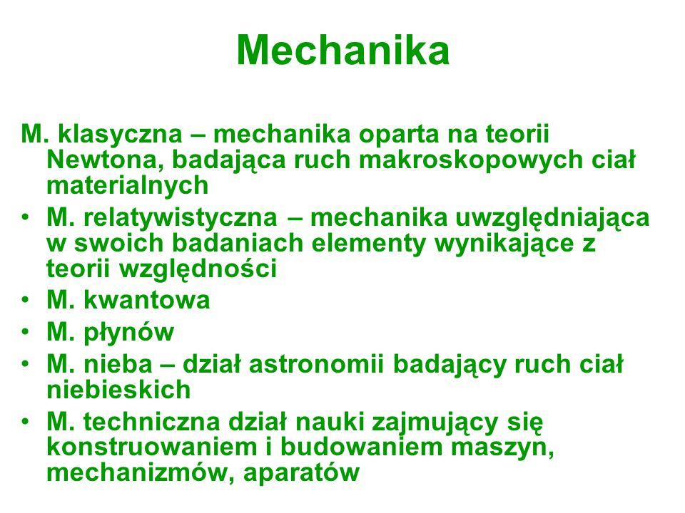 Mechanika M. klasyczna – mechanika oparta na teorii Newtona, badająca ruch makroskopowych ciał materialnych.
